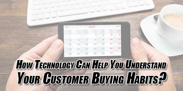 How-Technology-Can-Help-You-Understand-Your-Customer-Buying-Habits