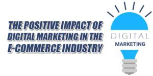 The-Positive-Impact-Of-Digital-Marketing-In-The-E-Commerce-Industry