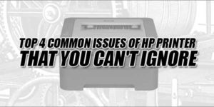 Top-4-Common-Issues-Of-HP-Printer-That-You-Can't-Ignore