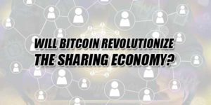 Will-Bitcoin-Revolutionize-The-Sharing-Economy