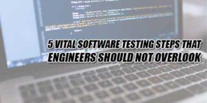 5-Vital-Software-Testing-Steps-That-Engineers-Should-Not-Overlook