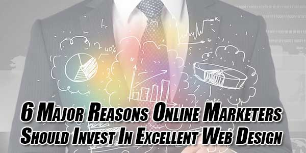 6-Major-Reasons-Online-Marketers-Should-Invest-In-Excellent-Web-Design