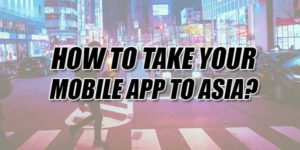 How-To-Take-Your-Mobile-App-To-Asia