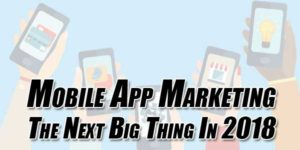 Mobile-App-Marketing-–-The-Next-Big-Thing-In-2018