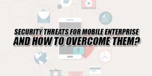 Security-Threats-For-Mobile-Enterprise-And-How-To-Overcome-Them