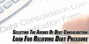 Selecting-The-Avenue-Of-Debt-Consolidation-Loan-For-Relieving-Debt-Pressure