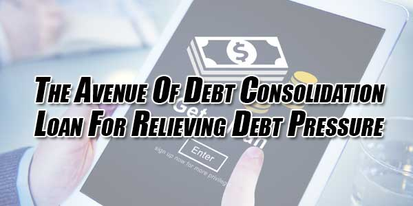 The-Avenue-Of-Debt-Consolidation-Loan-For-Relieving-Debt-Pressure