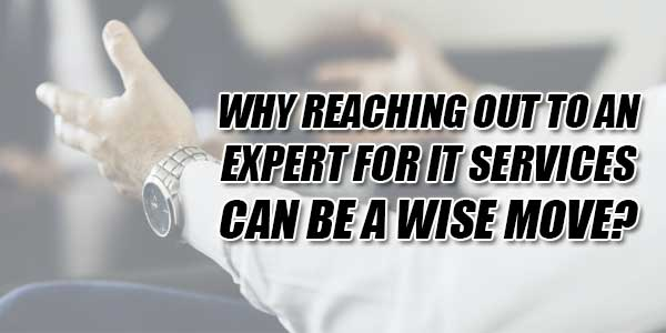 Why-Reaching-Out-To-An-Expert-For-IT-Services-Can-Be-A-Wise-Move