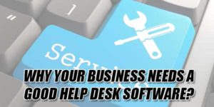 Why-Your-Business-Needs-A-Good-Help-Desk-Software