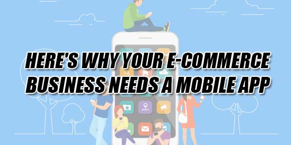 Here's-Why-Your-E-Commerce-Business-Needs-A-Mobile-App