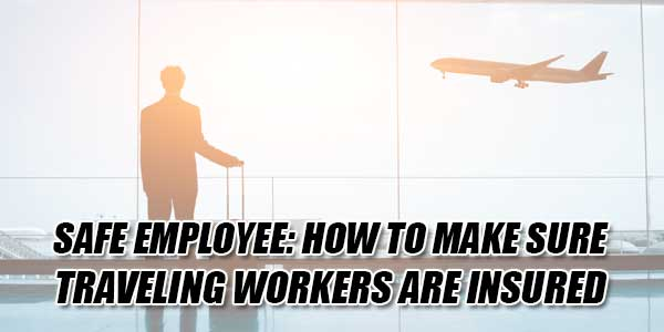 Safe-Employee-How-To-Make-Sure-Traveling-Workers-Are-Insured