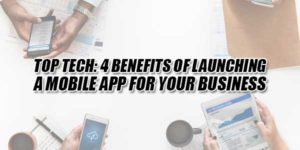 Top-Tech-4-Benefits-Of-Launching-A-Mobile-App-For-Your-Business