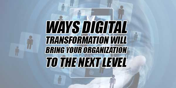 Ways-Digital-Transformation-Will-Bring-Your-Organization-To-The-Next-Level