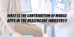 What-Is-The-Contribution-Of-Mobile-Apps-In-The-Healthcare-Industry