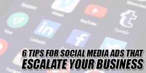 6-Tips-For-Social-Media-Ads-That-Escalate-Your-Business
