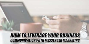 How-To-Leverage-Your-Business-Communication-With-Messenger-Marketing