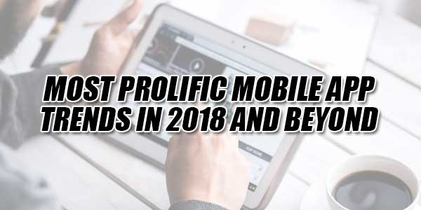 Most-Prolific-Mobile-App-Trends-In-2018-And-Beyond
