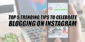 Top-5-Trending-Tips-To-Celebrate-Blogging-On-Instagram