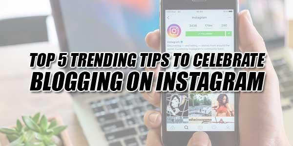 Top-5-Trending-Tips-To-Celebrate-Blogging-On-Instagram