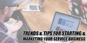 Trends-&-Tips-For-Starting-&-Marketing-Your-Service-Business