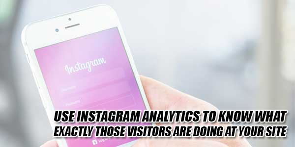 Use-Instagram-Analytics-To-Know-What-Exactly-Those-Visitors-Are-Doing-At-Your-Site