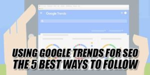 Using-Google-Trends-For-SEO-The-5-Best-Ways-To-Follow