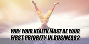 Why-Your-Health-Must-Be-Your-First-Priority-In-Business