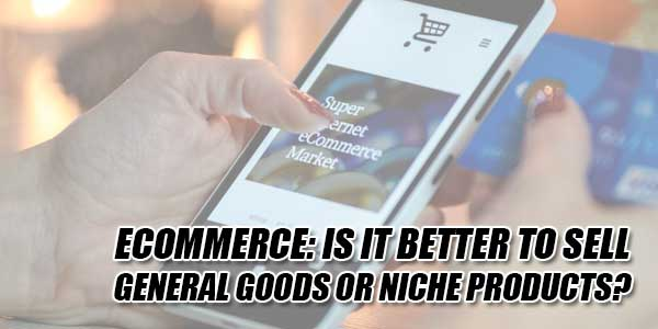 ECommerce--Is-It-Better-To-Sell-General-Goods-Or-Niche-Products
