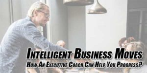 Intelligent-Business-Moves-How-An-Executive-Coach-Can-Help-You-Progress