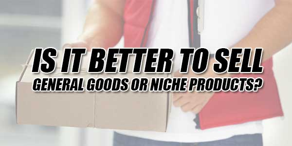 Is-It-Better-To-Sell-General-Goods-Or-Niche-Products
