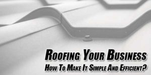 Roofing-Your-Business--How-To-Make-It-Simple-And-Efficient