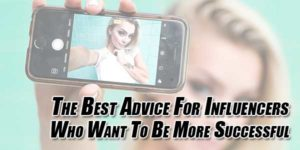 The-Best-Advice-For-Influencers-Who-Want-To-Be-More-Successful