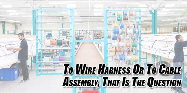 To-Wire-Harness-Or-To-Cable-Assembly,-That-Is-The-Question