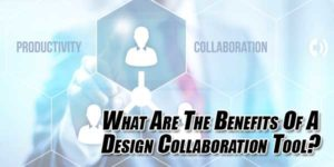 What-Are-The-Benefits-Of-A-Design-Collaboration-Tool