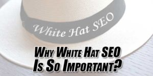 Why-White-Hat-SEO-Is-So-Important