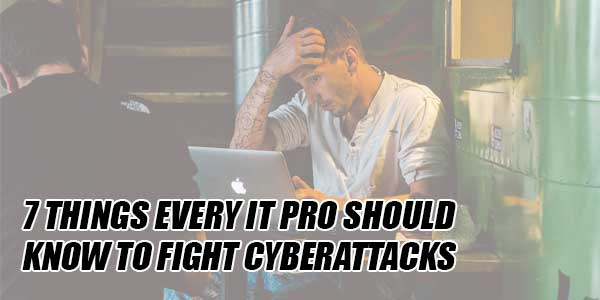 7-Things-Every-IT-Pro-Should-Know-To-Fight-Cyberattacks