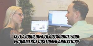 Is-It-A-Good-Idea-To-Outsource-Your-E-Commerce-Customer-Analytics