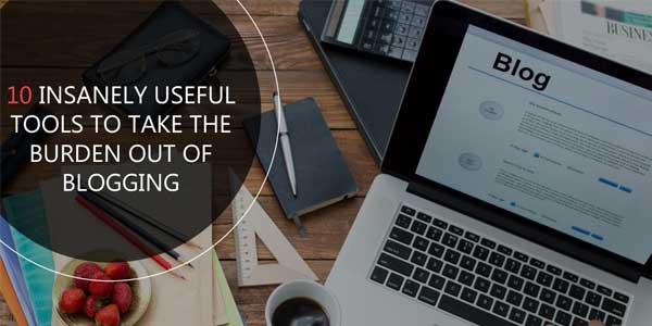 10-Insanely-Useful-Tools-To-Take-The-Burden-Out-Of-Blogging
