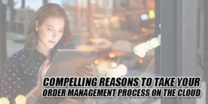 Compelling-Reasons-To-Take-Your-Order-Management-Process-On-The-Cloud