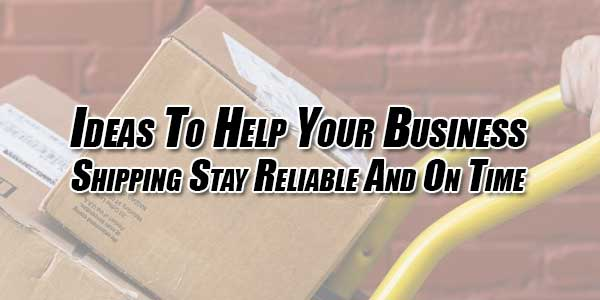 Ideas-To-Help-Your-Business-Shipping-Stay-Reliable-And-On-Time