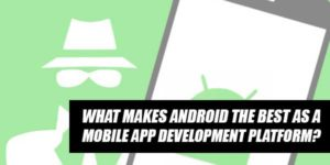 What-Makes-Android-The-Best-As-A-Mobile-App-Development-Platform
