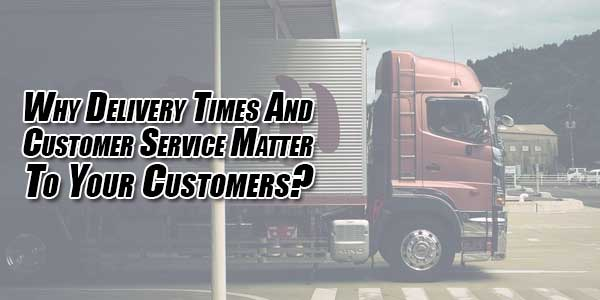 Why-Delivery-Times-and-Customer-Service-Matter-to-Your-Customers