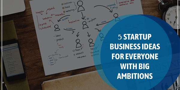 5-StartUp-Business-Ideas-For-Everyone-With-Big-Ambitions