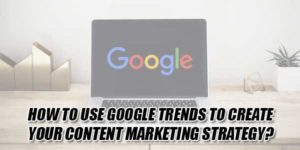 How-To-Use-Google-Trends-To-Create-Your-Content-Marketing-Strategy