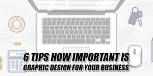 6-Tips-How-Important-Is-Graphic-Design-For-Your-Business