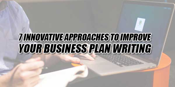 7-Innovative-Approaches-To-Improve-Your-Business-Plan-Writing