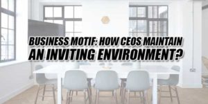 Business-Motif--How-CEOs-Maintain-An-Inviting-Environment