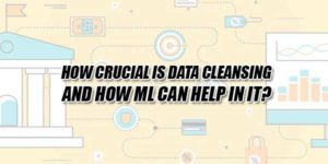 How-Crucial-Is-Data-Cleansing-And-How-Ml-Can-Help-In-It