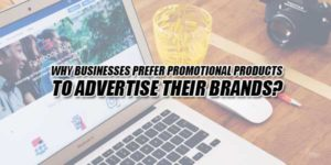 Why-Businesses-Prefer-Promotional-Products-To-Advertise-Their-Brands