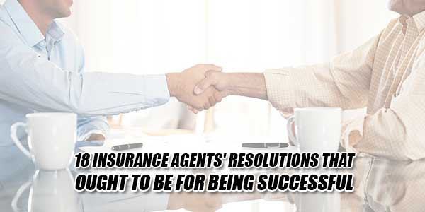 18-Insurance-Agents'-Resolutions-That-Ought-To-Be-For-Being-Successful